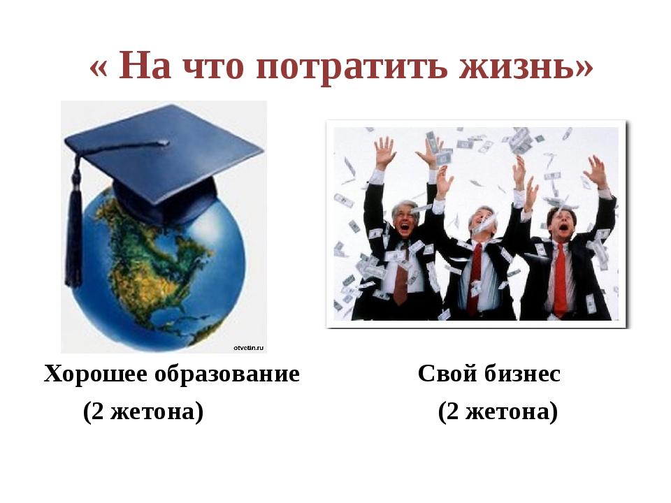 « На что потратить жизнь» Хорошее образование Свой бизнес (2 жетона) (2 жето...