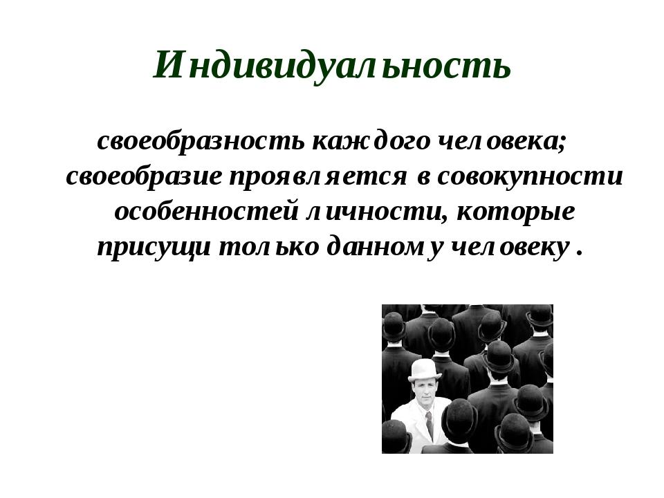 Индивидуальность своеобразность каждого человека; своеобразие проявляется в с...