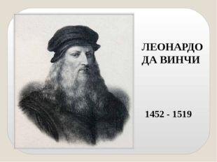 ЛЕОНАРДО ДА ВИНЧИ 1452 - 1519 В конце XV века Леонардо Да Винчи создал первый