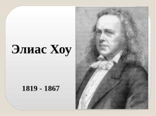 Элиас Хоу 1819 - 1867 Американец Элиас Хоу считается отцом швейных машин. От