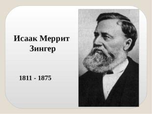 Исаак Меррит Зингер 1811 - 1875 Коренное изменение в конструкции машин произо
