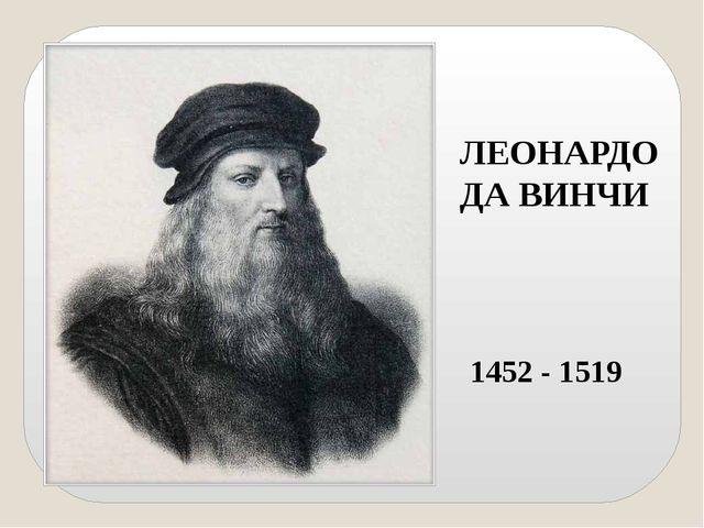 ЛЕОНАРДО ДА ВИНЧИ 1452 - 1519 В конце XV века Леонардо Да Винчи создал первый...
