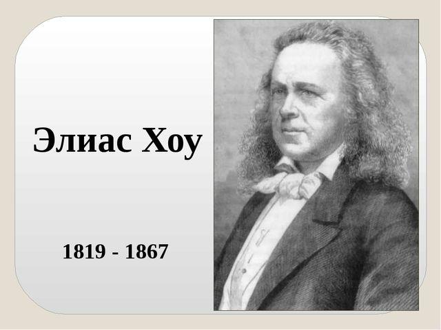 Элиас Хоу 1819 - 1867 Американец Элиас Хоу считается отцом швейных машин. От...