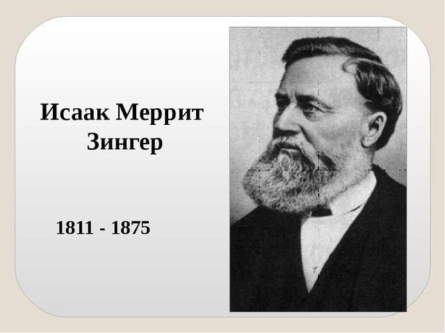Исаак Меррит Зингер 1811 - 1875 Коренное изменение в конструкции машин произо...