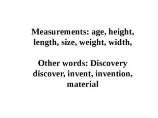 Measurements: age, height, length, size, weight, width, Other words: Discover