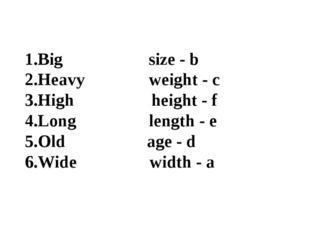 1.Big size - b 2.Heavy weight - c 3.High height - f 4.Long length - e 5.Old a