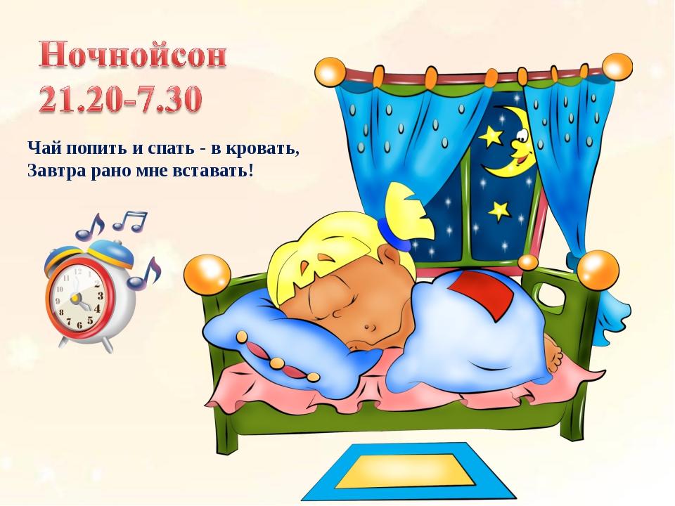 Чай попить и спать - в кровать, Завтра рано мне вставать!