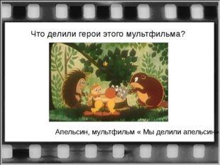 Что делили герои этого мультфильма? Апельсин, мультфильм « Мы делили апельсин»