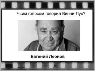 Чьим голосом говорил Винни-Пух? Евгений Леонов