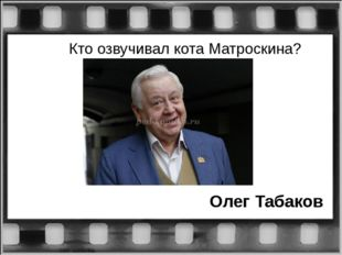 Кто озвучивал кота Матроскина? Олег Табаков