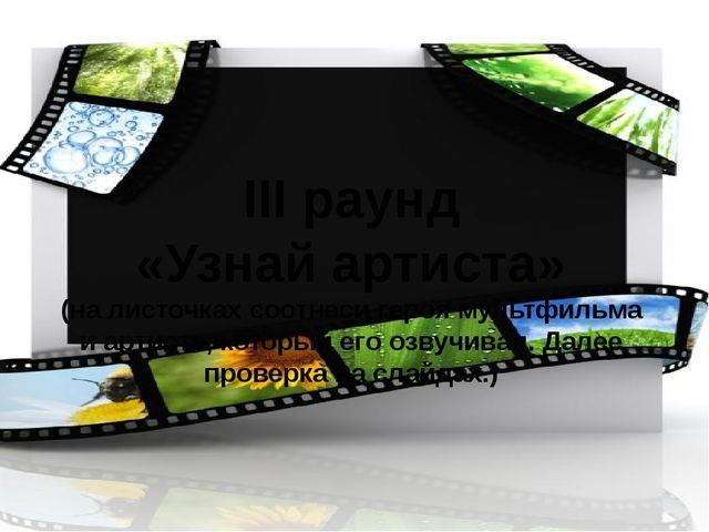 III раунд «Узнай артиста» (на листочках соотнеси героя мультфильма и артиста,...