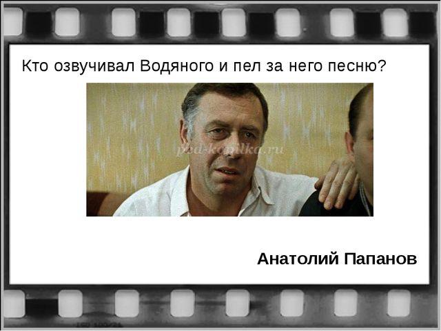Кто озвучивал Водяного и пел за него песню? Анатолий Папанов
