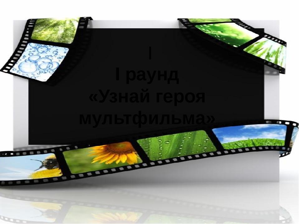 I I раунд «Узнай героя мультфильма»