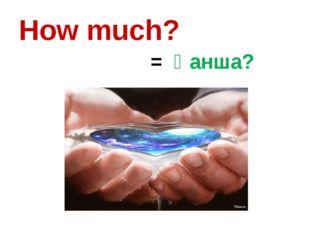 How much? = Қанша?