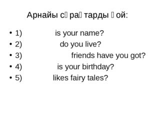 Арнайы сұрақтарды қой: 1) What is your name? 2) Where do you live? 3) How man