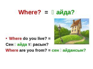 Where? = Қайда? Where do you live? = Сен қайда тұрасын? Where are you from? =