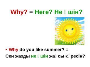 Why? = Неге? Не үшін? Why do you like summer? = Сен жазды не үшін жақсы көрес