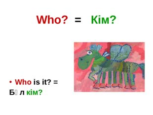Who? = Кім? Who is it? = Бұл кім?