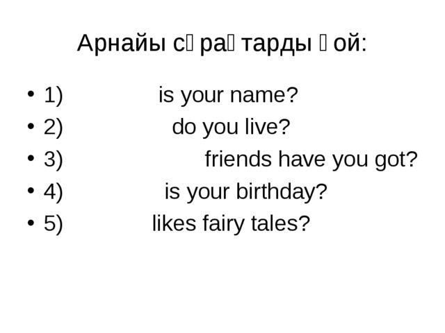 Арнайы сұрақтарды қой: 1) What is your name? 2) Where do you live? 3) How man...