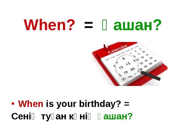 When? = Қашан? When is your birthday? = Сенің туған күнің қашан?