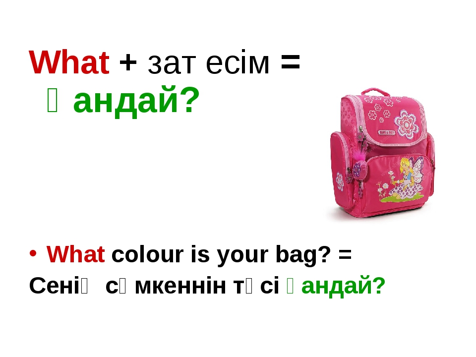 What + зат есім = Қандай? What colour is your bag? = Сенің сөмкеннін түсі қан...