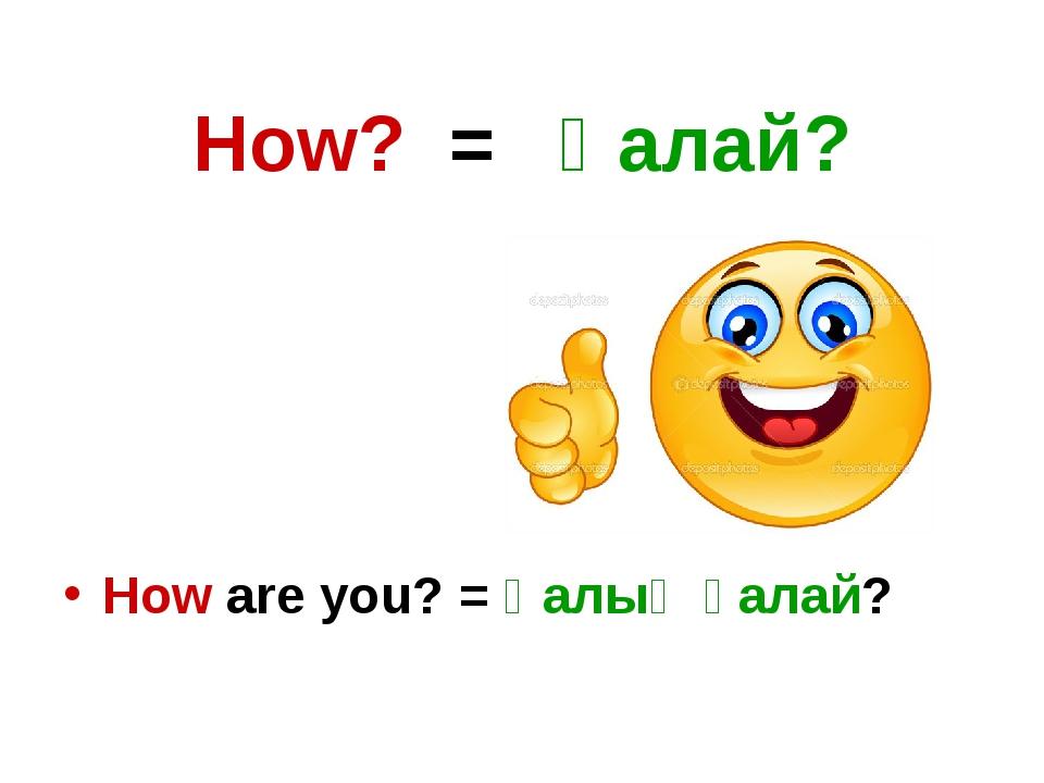 How? = Қалай? How are you? = Қалың қалай?