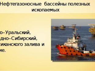 Нефтегазоносные бассейны полезных ископаемых Волго–Уральский, Западно–Сибирск