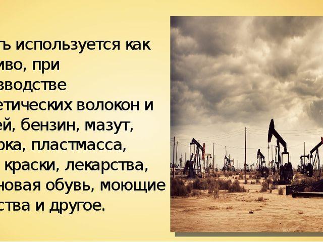 Нефть используется как топливо, при производстве синтетических волокон и ткан...