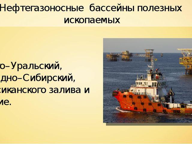 Нефтегазоносные бассейны полезных ископаемых Волго–Уральский, Западно–Сибирск...