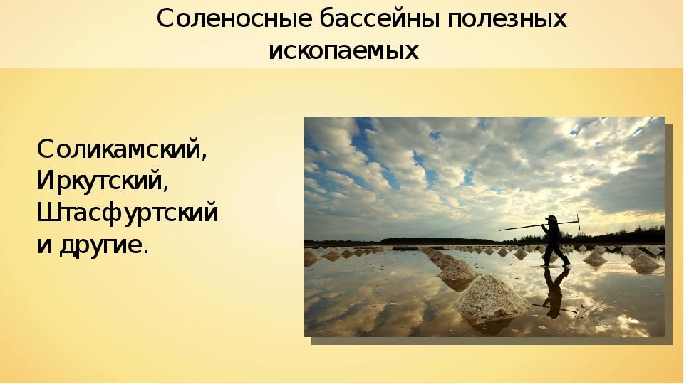 Соленосные бассейны полезных ископаемых Соликамский, Иркутский, Штасфуртский...