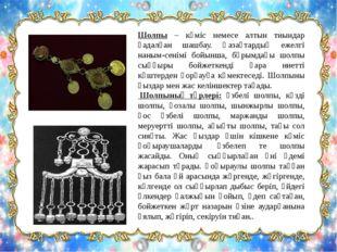 Шолпы – күміс немесе алтын тиындар қадалған шашбау. Қазақтардың ежелгі наным-
