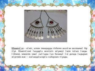 Шаштеңге – күміс, алтын тиындарды тізбелеп жасаған шолпының бір түрі. Шаштеңг