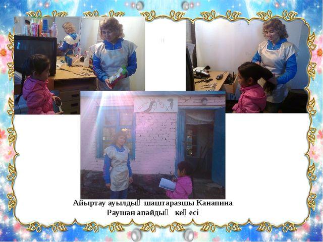 Айыртау ауылдық шаштаразшы Канапина Раушан апайдың кеңесі