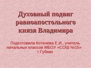 Духовный подвиг равноапостольного князя Владимира Подготовила Котенева Е.И.,