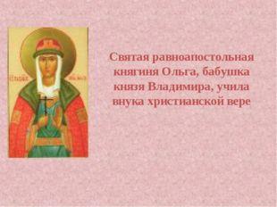 Святая равноапостольная княгиня Ольга, бабушка князя Владимира, учила внука х