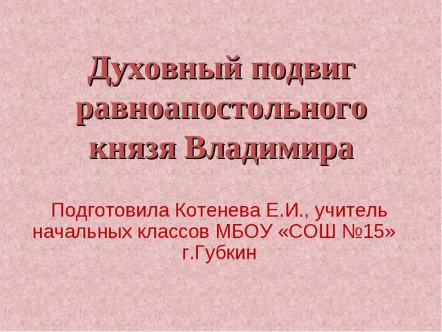 Духовный подвиг равноапостольного князя Владимира Подготовила Котенева Е.И.,...