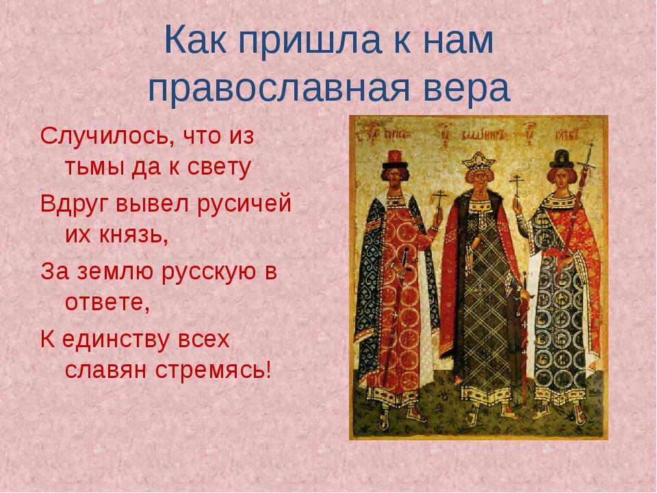 Как пришла к нам православная вера Случилось, что из тьмы да к свету Вдруг вы...