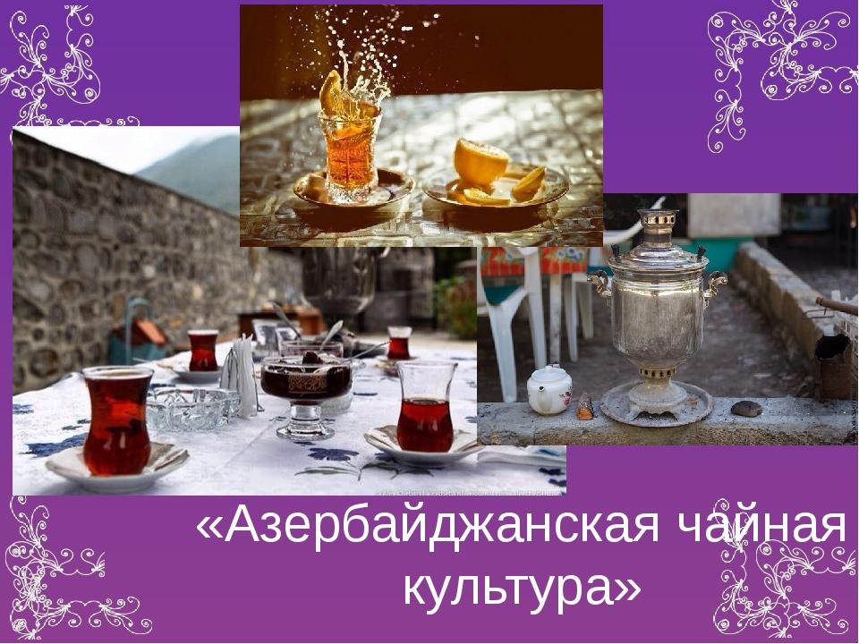 «Азербайджанская чайная культура»