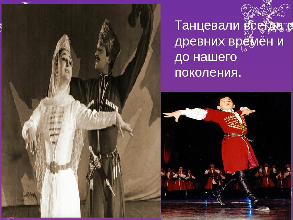 Танцевали всегда с древних времён и до нашего поколения.