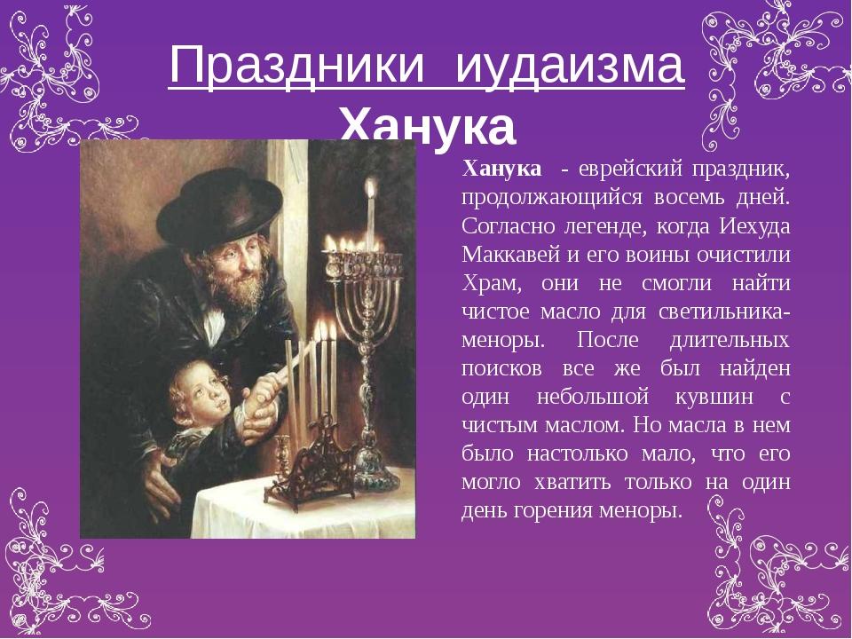 Праздники иудаизма Ханука Ханука - еврейский праздник, продолжающийся восемь...