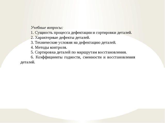 Учебные вопросы: 1. Сущность процесса дефектации и сортировки деталей. 2. Хар...