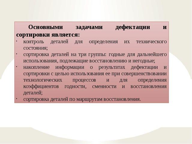 Основными задачами дефектации и сортировки является: контроль деталей для опр...