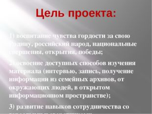Цель проекта: 1) воспитание чувства гордости за свою Родину, российский народ