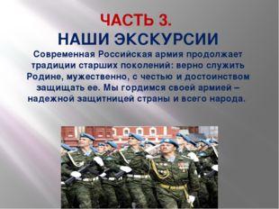 ЧАСТЬ 3. НАШИ ЭКСКУРСИИ Современная Российская армия продолжает традиции стар