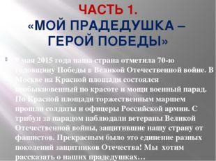 ЧАСТЬ 1. «МОЙ ПРАДЕДУШКА – ГЕРОЙ ПОБЕДЫ» 9 мая 2015 года наша страна отметила