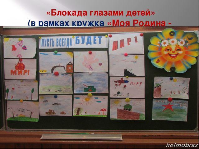 «Блокада глазами детей» (в рамках кружка «Моя Родина - Россия»