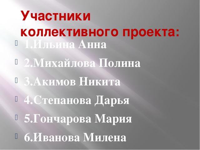 Участники коллективного проекта: 1.Ильина Анна 2.Михайлова Полина 3.Акимов Ни...