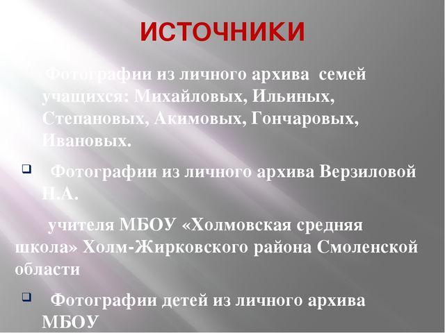 ИСТОЧНИКИ Фотографии из личного архива семей учащихся: Михайловых, Ильиных, С...