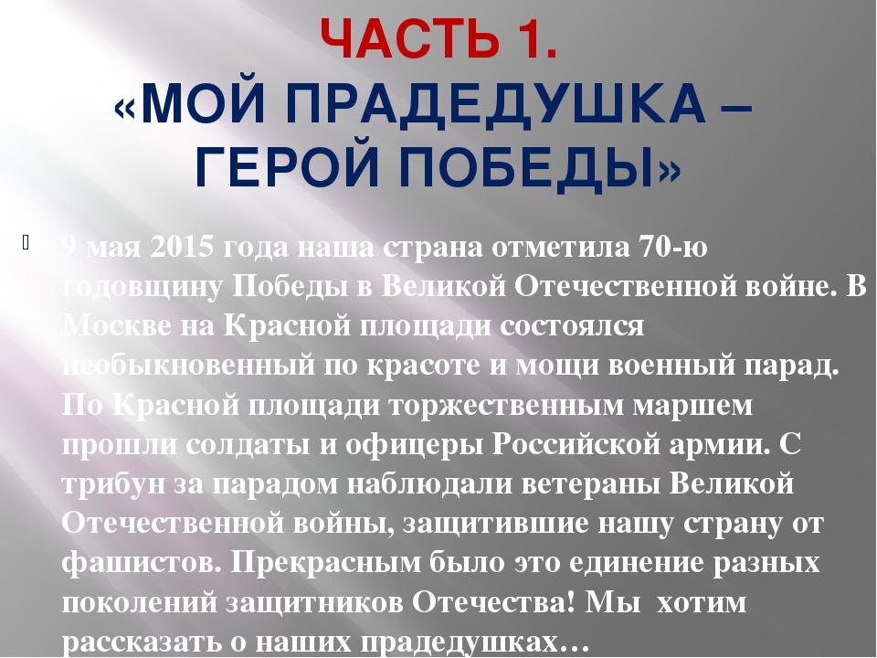 ЧАСТЬ 1. «МОЙ ПРАДЕДУШКА – ГЕРОЙ ПОБЕДЫ» 9 мая 2015 года наша страна отметила...