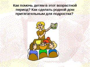 Как помочь детям в этот возрастной период? Как сделать родной дом притягатель